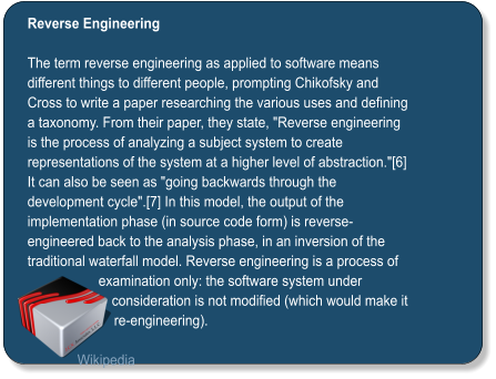 "Reverse Engineering  The term reverse engineering as applied to software means different things to different people, prompting Chikofsky and Cross to write a paper researching the various uses and defining a taxonomy. From their paper, they state, ""Reverse engineering is the process of analyzing a subject system to create representations of the system at a higher level of abstraction.""[6] It can also be seen as ""going backwards through the development cycle"".[7] In this model, the output of the implementation phase (in source code form) is reverse-engineered back to the analysis phase, in an inversion of the traditional waterfall model. Reverse engineering is a process of examination only: the software system under consideration is not modified (which would make it re-engineering).  Wikipedia"