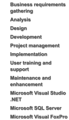 Business requirements gathering 	Analysis 	Design 	Development 	Project management 	Implementation 	User training and support 	Maintenance and enhancement 	Microsoft Visual Studio .NET 	Microsoft SQL Server  	Microsoft Visual FoxPro