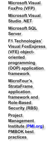 Microsoft Visual FoxPro (VFP) 	Microsoft Visual Studio .NET 	Microsoft SQL Server  	F1 Technologies' Visual FoxExpress (VFE) object-oriented programming (OOP) application framework 	MicroFour's StrataFrame application framework and Role-Based Security (RBS)  	Project Management Institute (PMI.org) PMBOK best practices